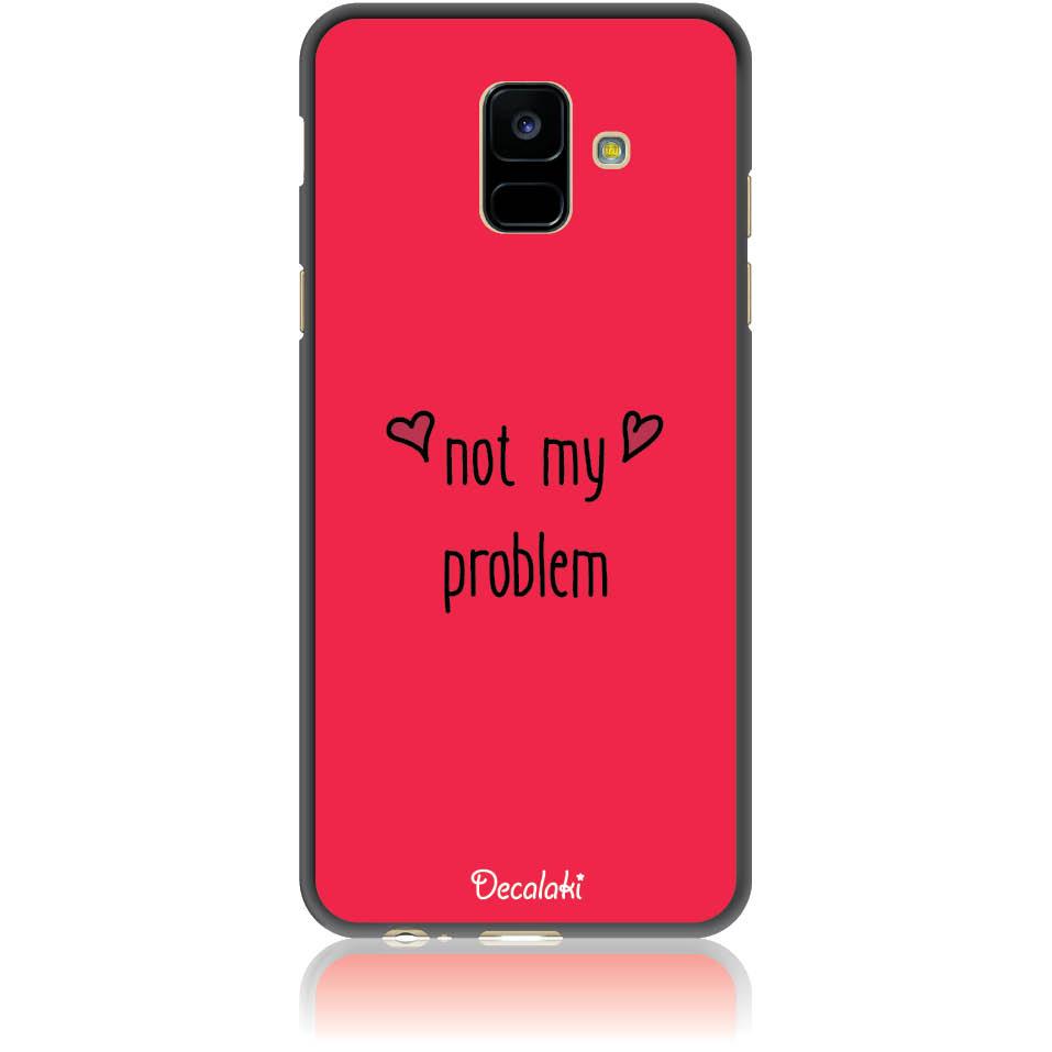 Not My Problem Phone Case Design 50439  -  Samsung Galaxy A6 (2018)  -  Soft Tpu Case