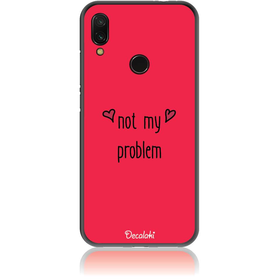 Not My Problem Phone Case Design 50439  -  Xiaomi Redmi Note 7  -  Soft Tpu Case